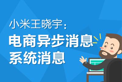小米王晓宇:电商异步消息系统的实践