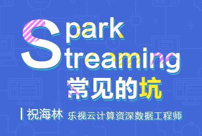 乐视云计算数据工程师祝海林:Spark Streaming 常见的坑
