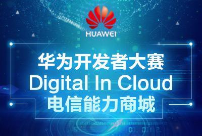 华为开发者大赛Digital In Cloud电信能力商城