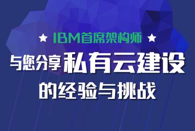 IBM首席架构师与您分享私有云建设的经验与挑战