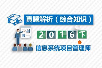 【真题解析】2016年下半年信息系统项目管理师(综合知识)