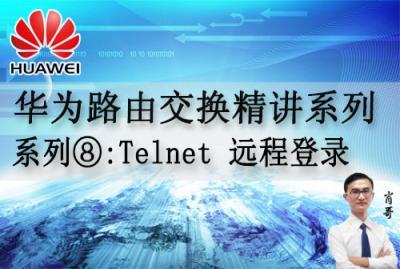 华为路由交换精讲系列⑧:Telnet 远程登录 [肖哥]视频课程
