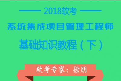 2018年软考系统集成项目管理工程师基础知识(下)软考视频教程