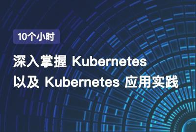 10个小时,深入掌握 Kubernetes 以及 Kubernetes 应用实践