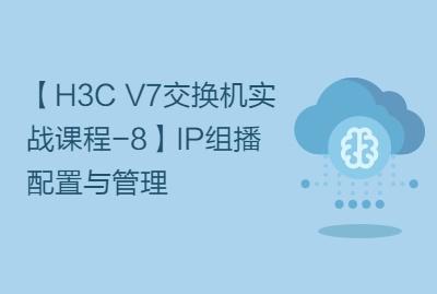 【H3C V7交换机实战课程-8】IP组播配置与管理
