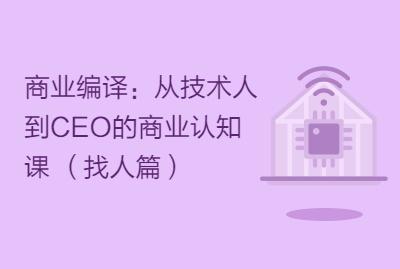 商业编译:从技术人到CEO的商业认知课 (找人篇)