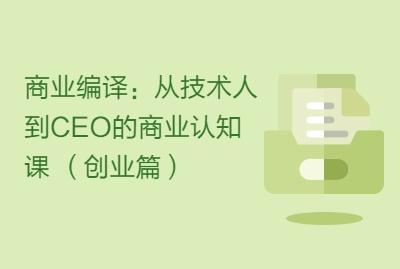商业编译:从技术人到CEO的商业认知课 (创业篇)