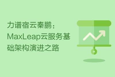 力谱宿云秦鹏:MaxLeap云服务基础架构演进之路