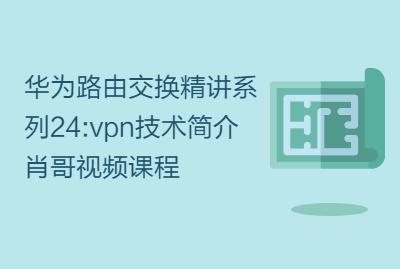 华为路由交换精讲系列24:vpn技术简介 肖哥视频课程