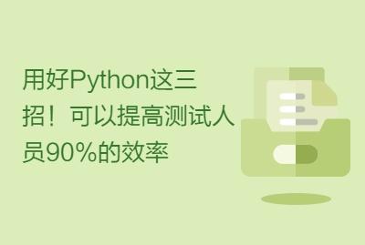 用好Python这三招!可以提高测试人员90%的效率