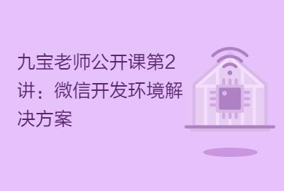 九宝老师公开课第2讲:微信开发环境解决方案