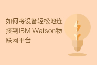 如何将设备轻松地连接到IBM Watson物联网平台