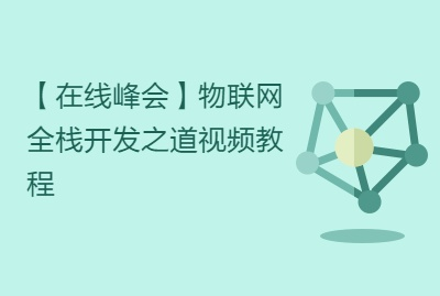 【在线峰会】物联网全栈开发之道视频教程