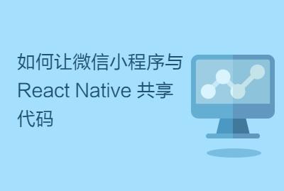 如何让微信小程序与 React Native 共享代码