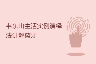 韦东山生活实例演绎法讲解蓝牙