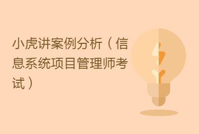 小虎讲案例分析(信息系统项目管理师考试)