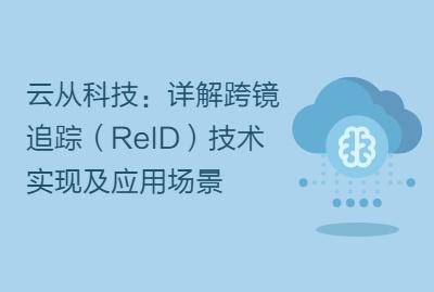 云从科技:详解跨镜追踪(ReID)技术实现及应用场景