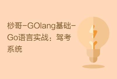 桫哥-GOlang基础-Go语言实战:驾考系统