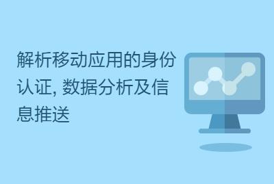 解析移动应用的身份认证, 数据分析及信息推送