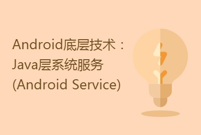Android底层技术:Java层系统服务(Android Service)