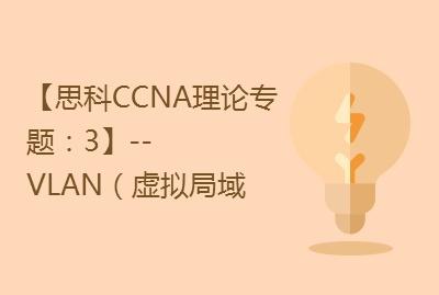 【思科CCNA理论专题:3】--VLAN(虚拟局域网)视频课程