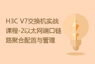 【国内首套H3C V7交换机实战课程-2】以太网端口和链路聚合配置与管理