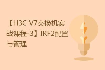 【国内首套H3C V7交换机实战课程-3】IRF2配置与管理