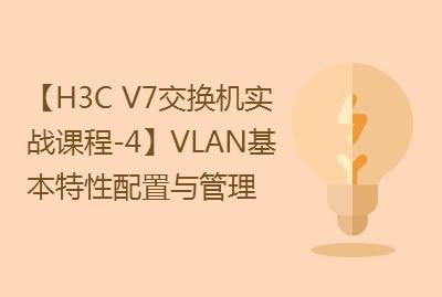 【国内首套H3C V7交换机实战课程-4】VLAN基本特性配置与管理