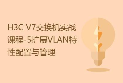 【国内首套H3C V7交换机实战课程-5】扩展VLAN特性配置与管理