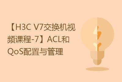 【国内首套H3C V7交换机实战视频课程-7】ACL和QoS配置与管理