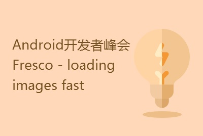 Android开发者峰会:Fresco - loading images fast