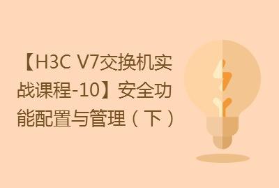 【国内首套H3C V7交换机实战课程-10】安全功能配置与管理(下)