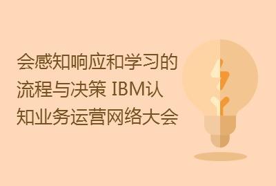 会感知、响应和学习的流程与决策 – IBM认知业务运营网络大会