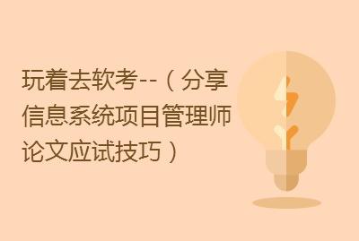 2019跟着小虎玩着去软考--锦绣文章(分享信息系统项目管理师论文应试技巧)