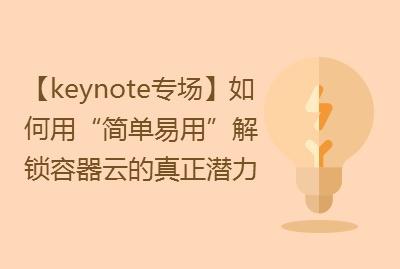 """【keynote专场】如何用""""简单易用""""解锁容器云的真正潜力"""