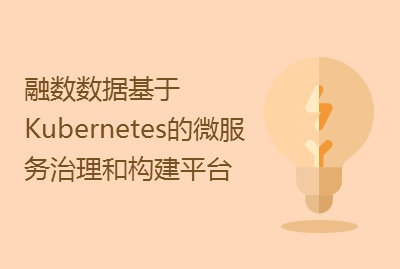 【微服务专场】融数数据基于Kubernetes的微服务治理和构建平台