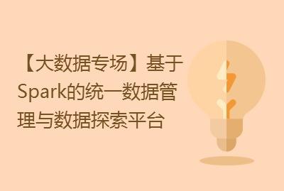 【大数据专场】基于Spark的统一数据管理与数据探索平台