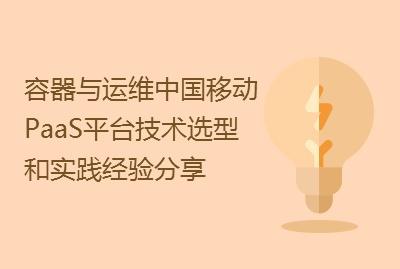 【容器与运维专场】中国移动PaaS平台技术选型和实践经验分享