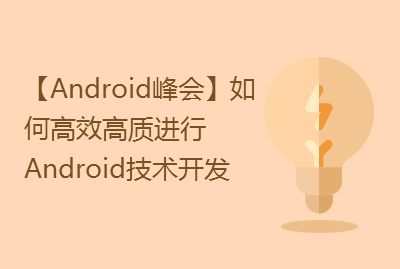 【Android峰会】如何高效高质进行Android技术开发