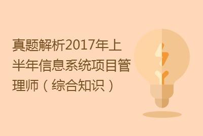 【真题解析】2017年上半年信息系统项目管理师(综合知识)