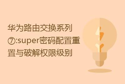 华为路由交换精讲系列⑦:super密码配置 密码重置与破解 权限级别 [肖哥]视频课程