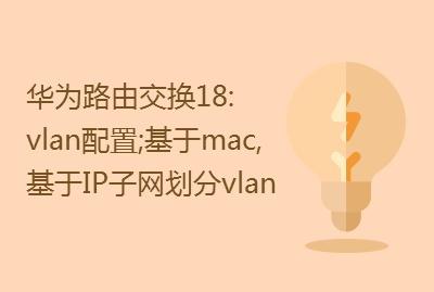 华为路由交换精讲系列18:vlan配置、基于mac划分vlan、基IP子网划分vlan视频课程