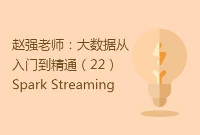 赵强老师:大数据从入门到精通(22)Spark Streaming
