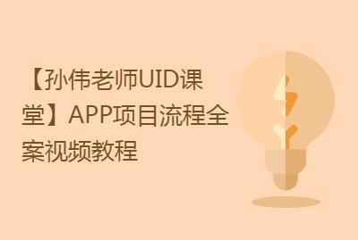 【孙伟老师UID课堂】APP项目流程全案(教你从做项目开始)视频教程