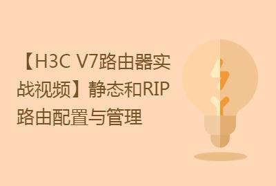 【H3C V7路由器实战视频课程系列-6】静态和RIP路由配置与管理