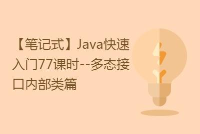 【笔记式】Java快速入门77课时--多态接口内部类篇(含200条笔记+60个实例)