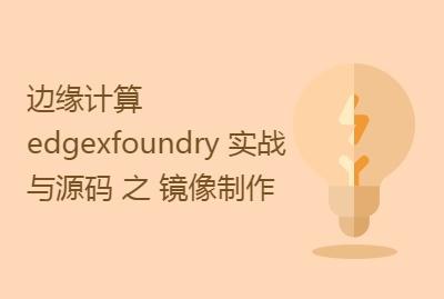 边缘计算 edgexfoundry 实战与源码剖析 之 镜像制作实战