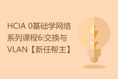 网络工程师入门HCIA 0基础学网络系列课程6:交换与VLAN技术讲解【新任帮主】