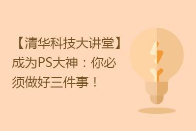 清华科技大讲堂:成为PS大神你必须做好三件事