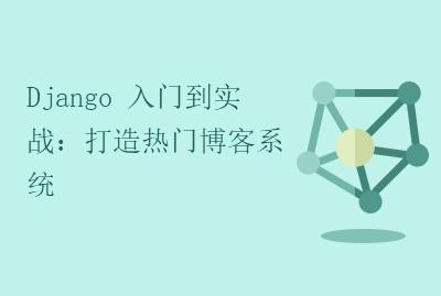 Django 入门到实战:打造热门博客系统